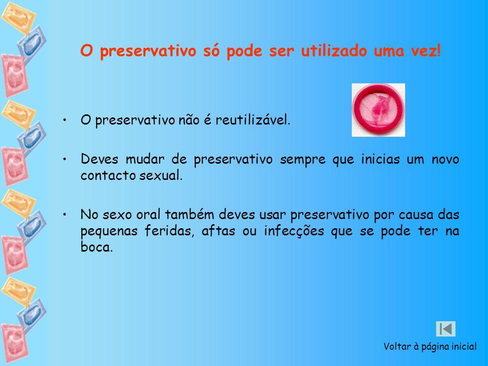 O preservativo só pode ser utilizado uma vez! O preservativo não é reutilizável. Deves mudar de preservativo sempre que inicias um novo contacto sexua