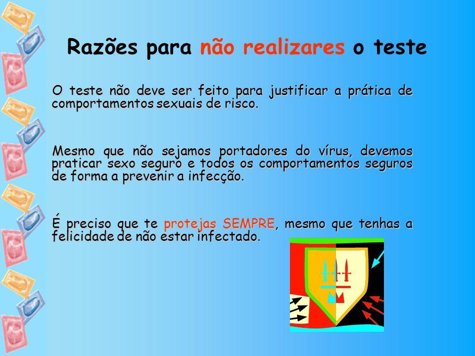 Razões para não realizares o teste O teste não deve ser feito para justificar a prática de comportamentos sexuais de risco. Mesmo que não sejamos port