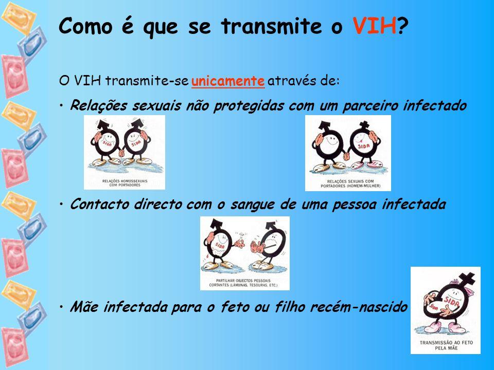 Como é que se transmite o VIH? O VIH transmite-se unicamente através de: Relações sexuais não protegidas com um parceiro infectado Contacto directo co
