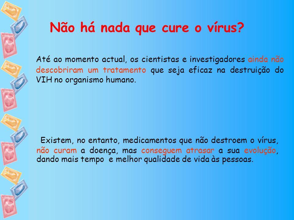 Não há nada que cure o vírus? Até ao momento actual, os cientistas e investigadores ainda não descobriram um tratamento que seja eficaz na destruição