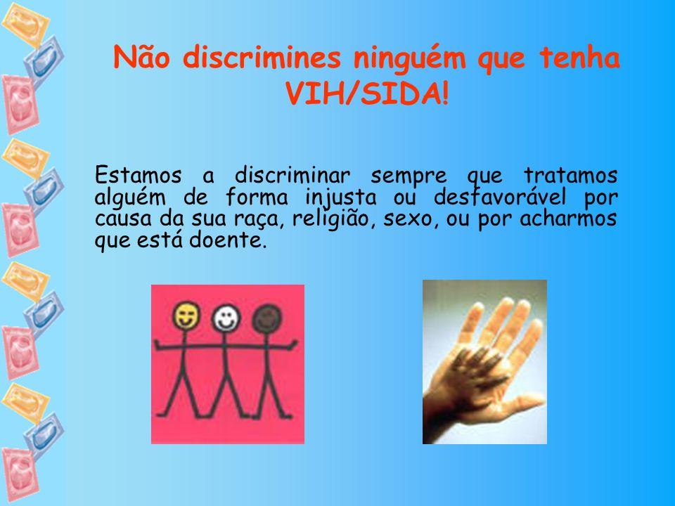 Não discrimines ninguém que tenha VIH/SIDA! Estamos a discriminar sempre que tratamos alguém de forma injusta ou desfavorável por causa da sua raça, r
