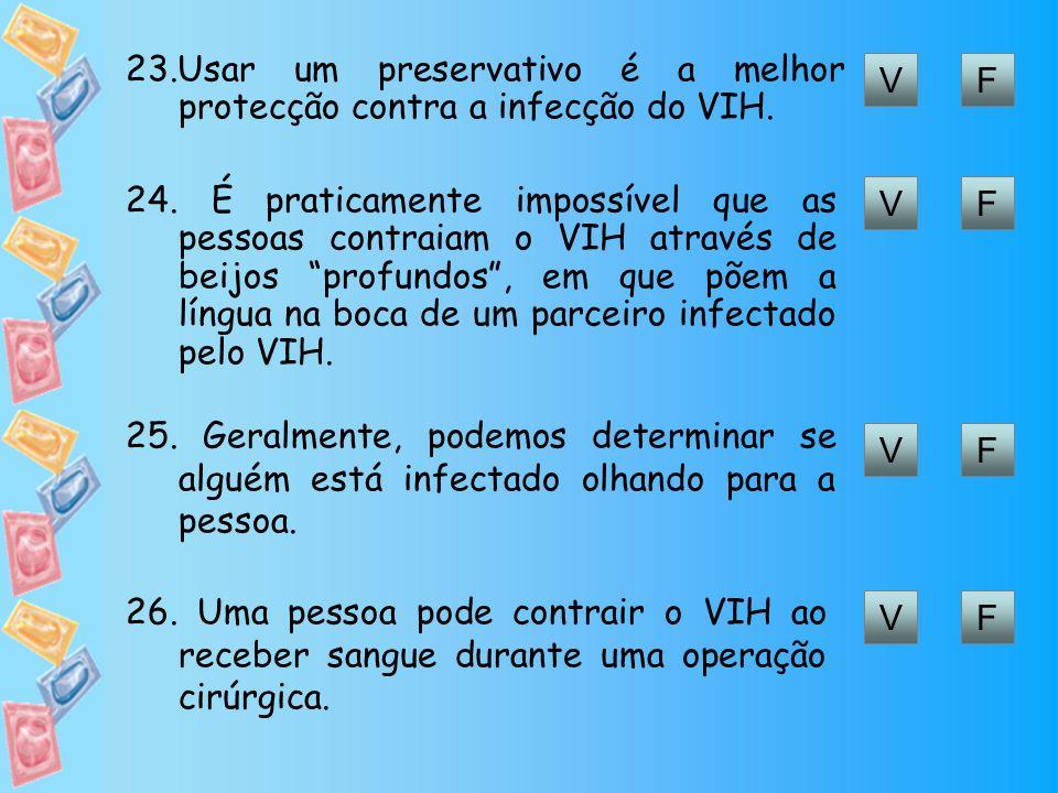 VF 23.Usar um preservativo é a melhor protecção contra a infecção do VIH. VF 24. É praticamente impossível que as pessoas contraiam o VIH através de b
