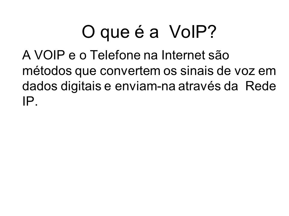 O que é a VoIP? A VOIP e o Telefone na Internet são métodos que convertem os sinais de voz em dados digitais e enviam-na através da Rede IP.