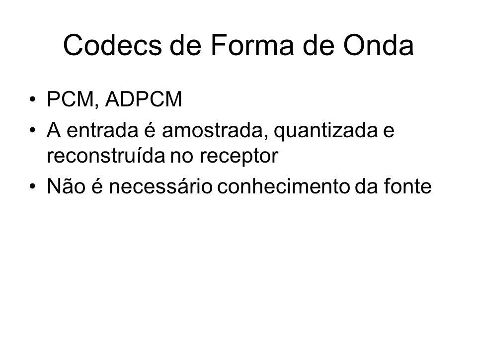 Codecs de Forma de Onda PCM, ADPCM A entrada é amostrada, quantizada e reconstruída no receptor Não é necessário conhecimento da fonte