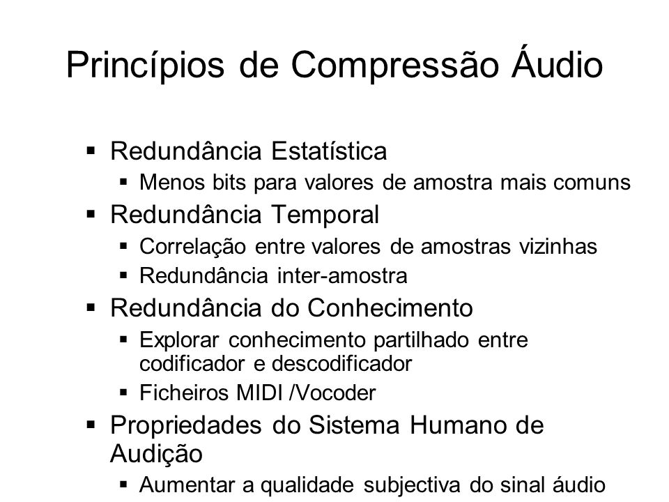 Princípios de Compressão Áudio Redundância Estatística Menos bits para valores de amostra mais comuns Redundância Temporal Correlação entre valores de