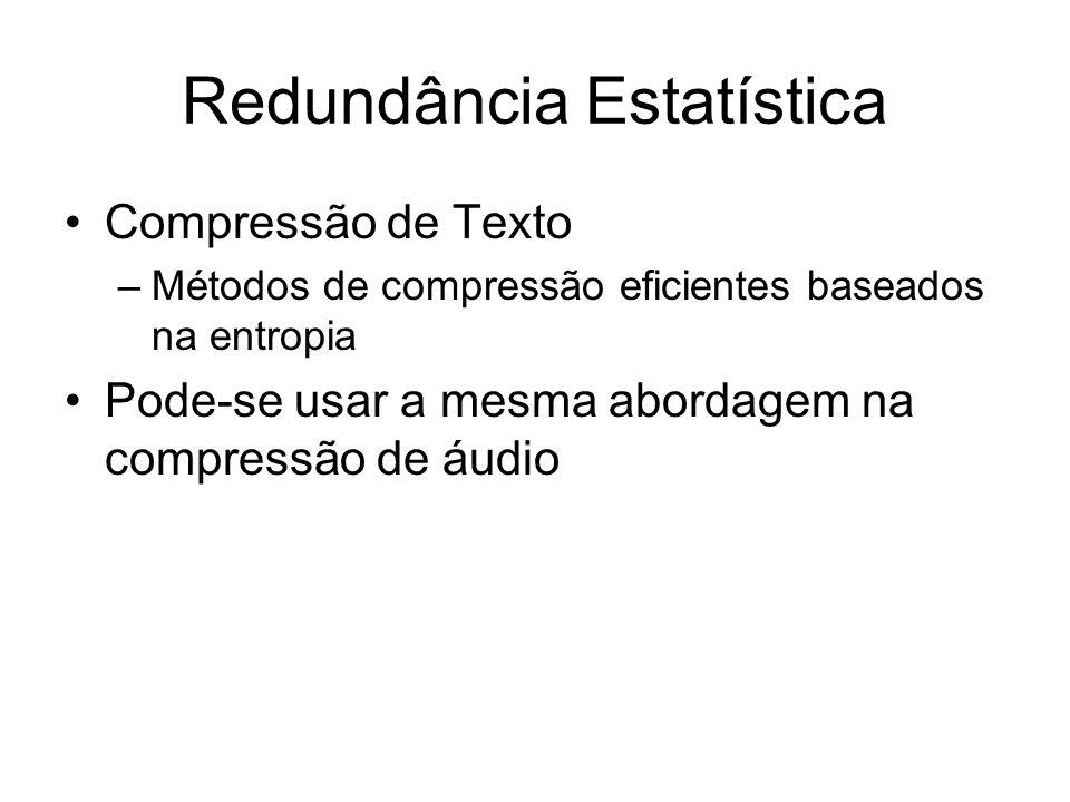 Redundância Estatística Compressão de Texto –Métodos de compressão eficientes baseados na entropia Pode-se usar a mesma abordagem na compressão de áud