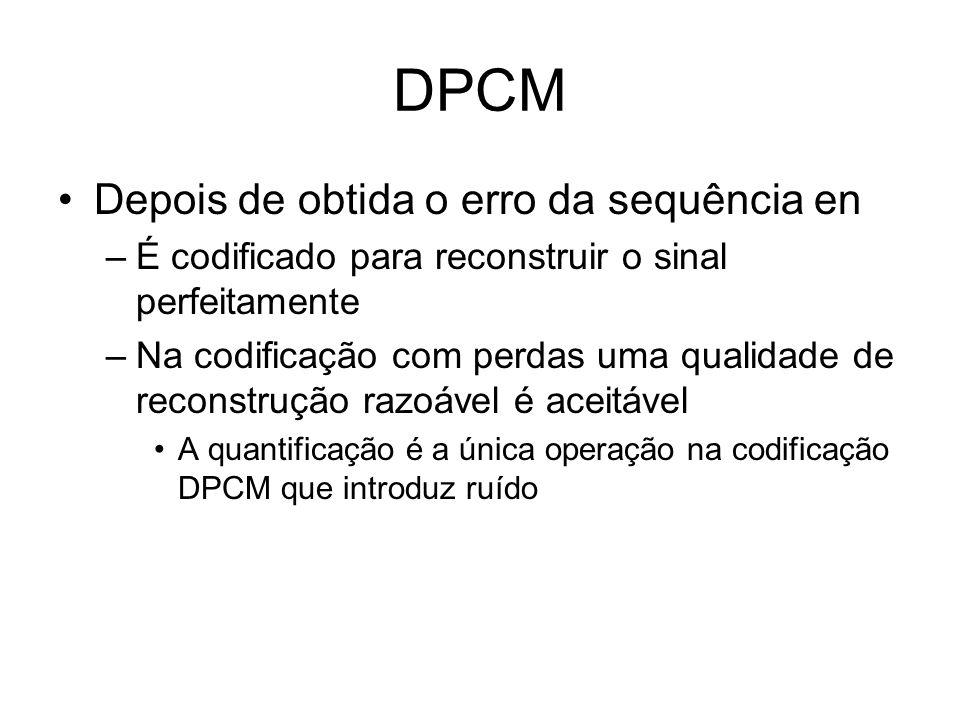 DPCM Depois de obtida o erro da sequência en –É codificado para reconstruir o sinal perfeitamente –Na codificação com perdas uma qualidade de reconstr