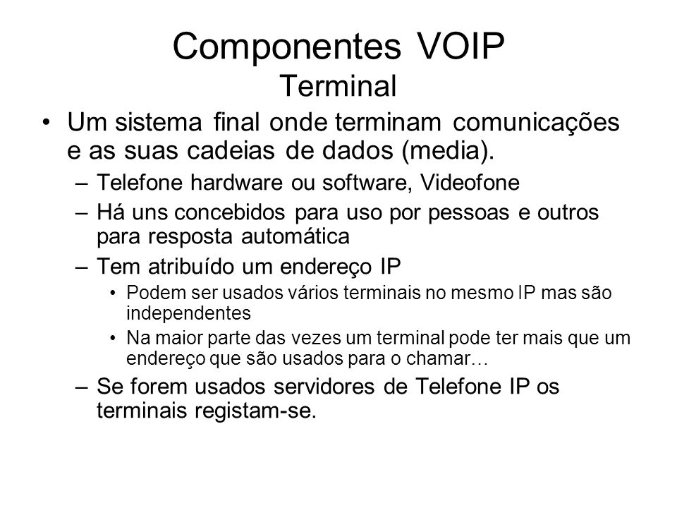 Componentes VOIP Terminal Um sistema final onde terminam comunicações e as suas cadeias de dados (media). –Telefone hardware ou software, Videofone –H