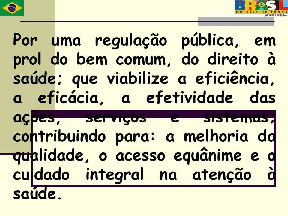 Por uma regulação pública, em prol do bem comum, do direito à saúde; que viabilize a eficiência, a eficácia, a efetividade das ações, serviços e siste