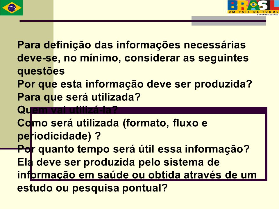 Para definição das informações necessárias deve-se, no mínimo, considerar as seguintes questões Por que esta informação deve ser produzida? Para que s
