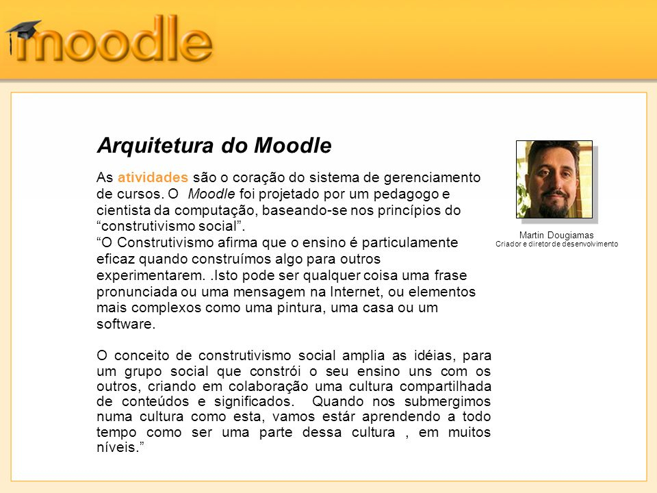 Arquitetura do Moodle As atividades são o coração do sistema de gerenciamento de cursos. O Moodle foi projetado por um pedagogo e cientista da computa