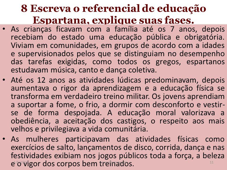 8 Escreva o referencial de educação Espartana, explique suas fases. As crianças ficavam com a família até os 7 anos, depois recebiam do estado uma edu