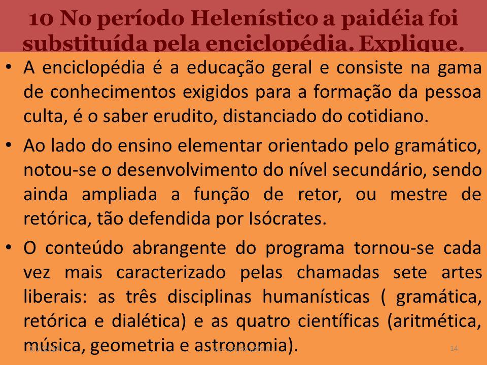 10 No período Helenístico a paidéia foi substituída pela enciclopédia. Explique. A enciclopédia é a educação geral e consiste na gama de conhecimentos