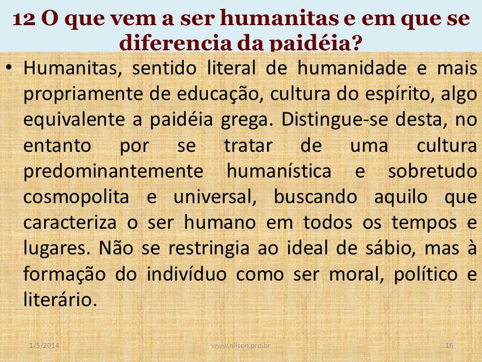 12 O que vem a ser humanitas e em que se diferencia da paidéia? Humanitas, sentido literal de humanidade e mais propriamente de educação, cultura do e