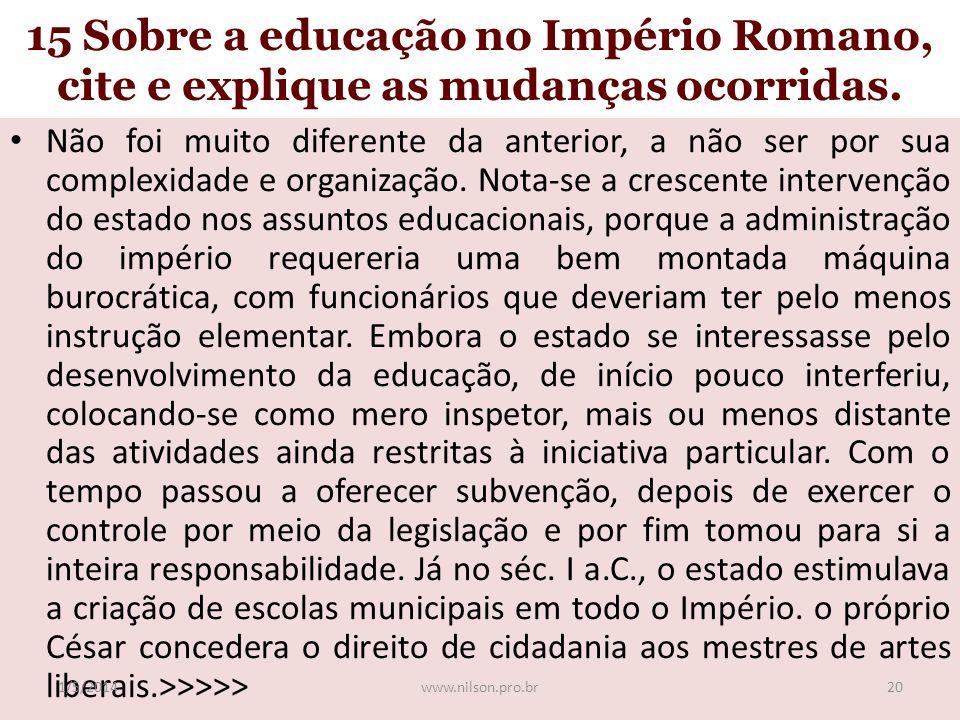 15 Sobre a educação no Império Romano, cite e explique as mudanças ocorridas. Não foi muito diferente da anterior, a não ser por sua complexidade e or