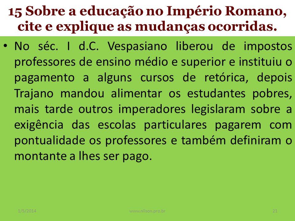 15 Sobre a educação no Império Romano, cite e explique as mudanças ocorridas. No séc. I d.C. Vespasiano liberou de impostos professores de ensino médi