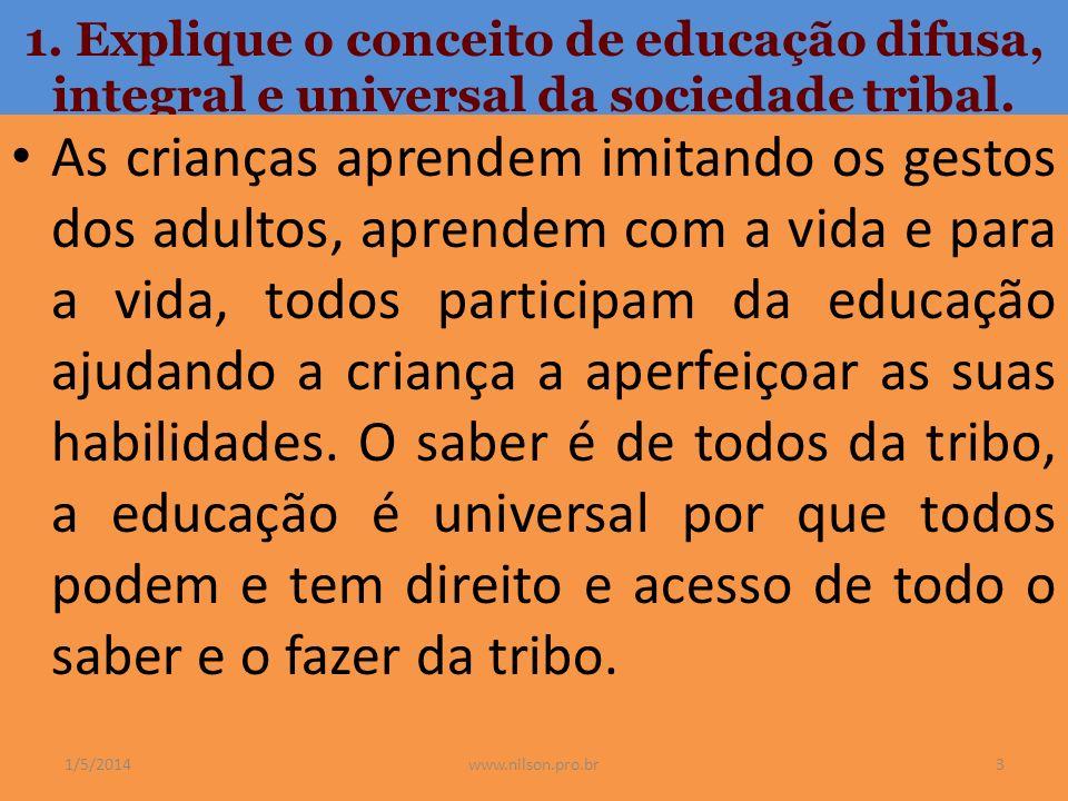 1. Explique o conceito de educação difusa, integral e universal da sociedade tribal. As crianças aprendem imitando os gestos dos adultos, aprendem com