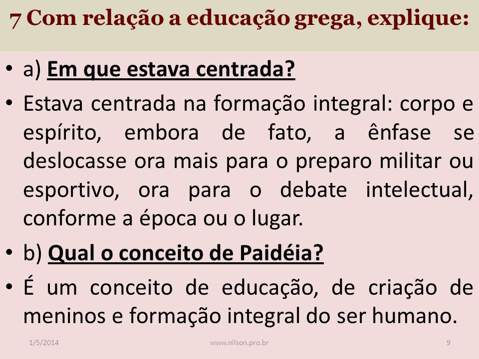7 Com relação a educação grega, explique: a) Em que estava centrada? Estava centrada na formação integral: corpo e espírito, embora de fato, a ênfase