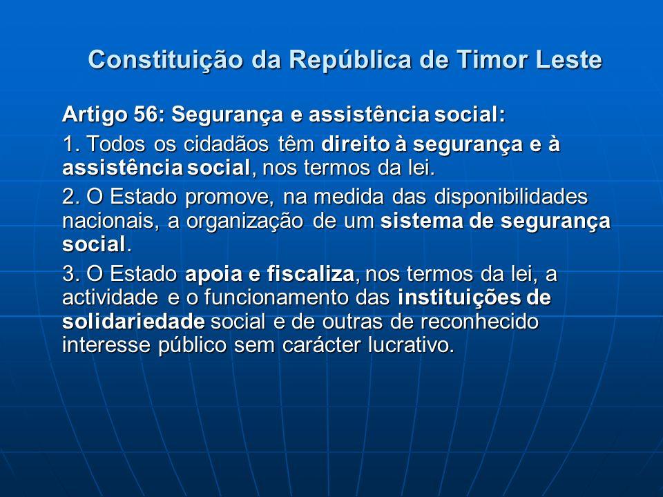 Constituição da República de Timor Leste Artigo 56: Segurança e assistência social: 1. Todos os cidadãos têm direito à segurança e à assistência socia