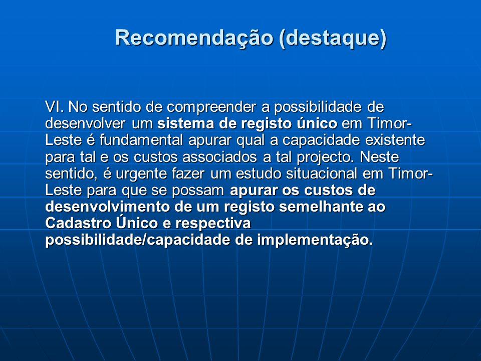 Recomendação (destaque) VI. No sentido de compreender a possibilidade de desenvolver um sistema de registo único em Timor- Leste é fundamental apurar