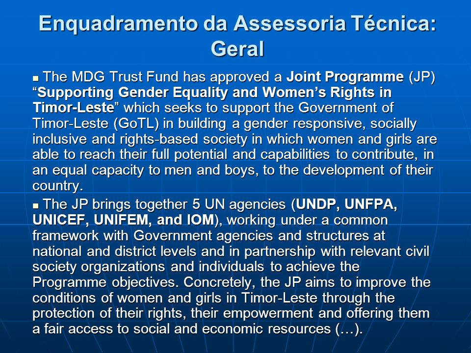 Enquadramento da Assessoria Técnica: Geral The MDG Trust Fund has approved a Joint Programme (JP)Supporting Gender Equality and Womens Rights in Timor