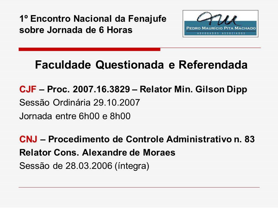 1º Encontro Nacional da Fenajufe sobre Jornada de 6 Horas Faculdade Questionada e Referendada CJF CJF – Proc. 2007.16.3829 – Relator Min. Gilson Dipp