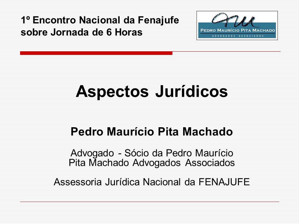 1º Encontro Nacional da Fenajufe sobre Jornada de 6 Horas Aspectos Jurídicos Pedro Maurício Pita Machado Advogado - Sócio da Pedro Maurício Pita Macha
