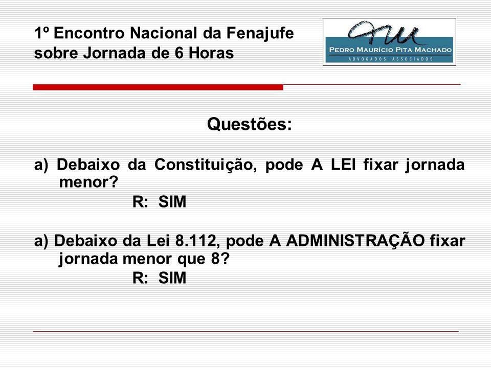 1º Encontro Nacional da Fenajufe sobre Jornada de 6 Horas Questões: a) Debaixo da Constituição, pode A LEI fixar jornada menor? R: SIM a) Debaixo da L