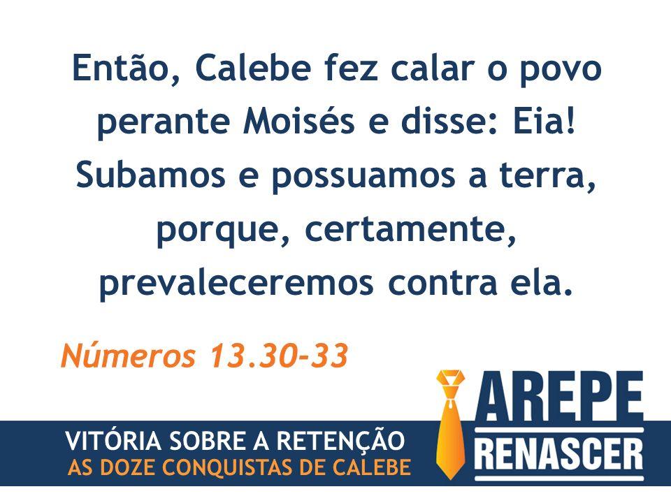 Então, Calebe fez calar o povo perante Moisés e disse: Eia! Subamos e possuamos a terra, porque, certamente, prevaleceremos contra ela. Números 13.30-