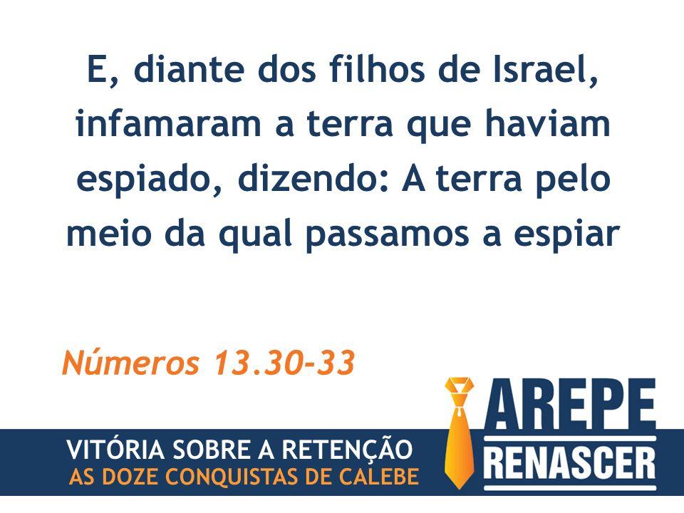 E, diante dos filhos de Israel, infamaram a terra que haviam espiado, dizendo: A terra pelo meio da qual passamos a espiar Números 13.30-33 VITÓRIA SO
