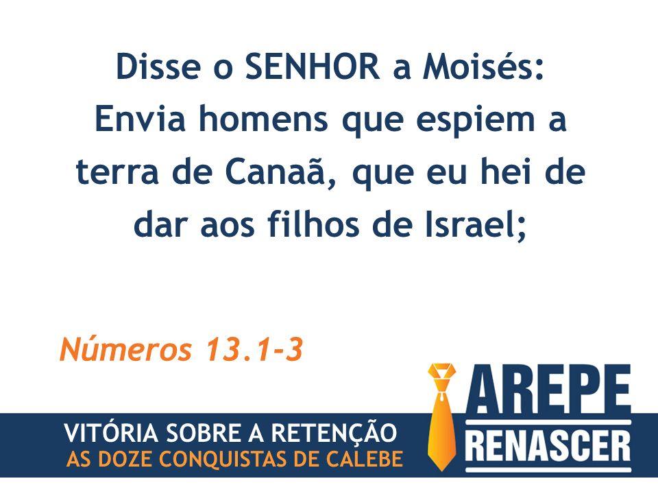 Disse o SENHOR a Moisés: Envia homens que espiem a terra de Canaã, que eu hei de dar aos filhos de Israel; Números 13.1-3 VITÓRIA SOBRE A RETENÇÃO AS