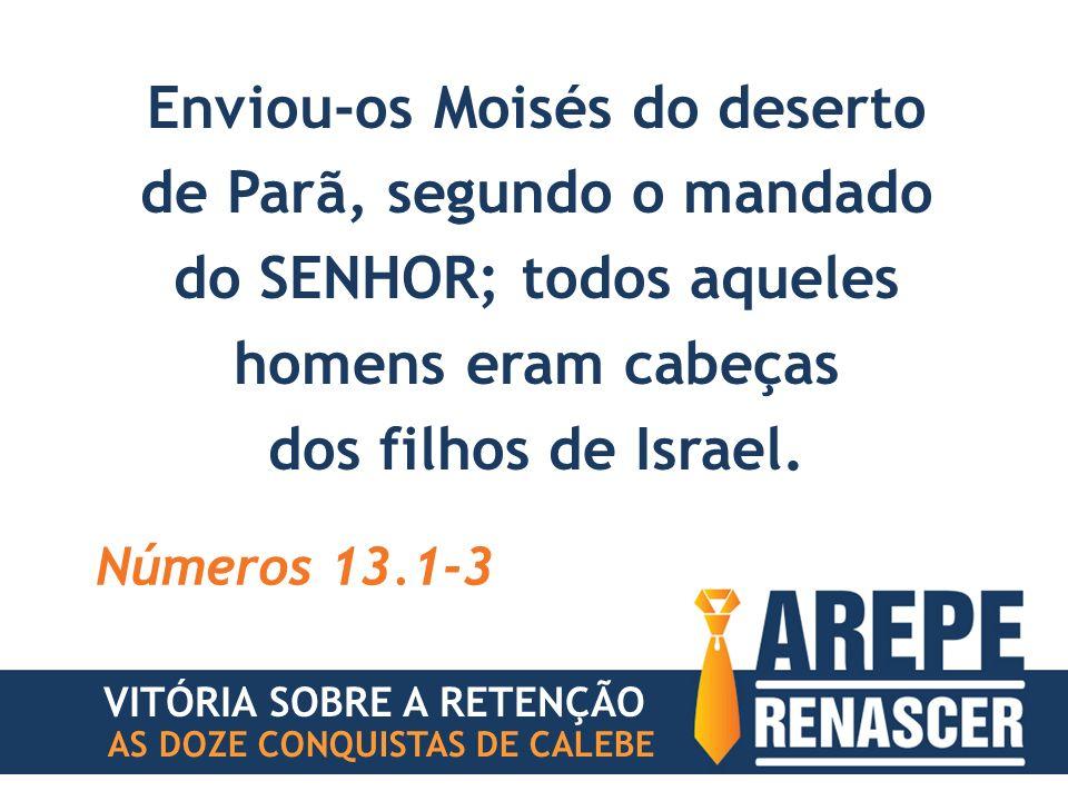 Enviou-os Moisés do deserto de Parã, segundo o mandado do SENHOR; todos aqueles homens eram cabeças dos filhos de Israel. Números 13.1-3 VITÓRIA SOBRE