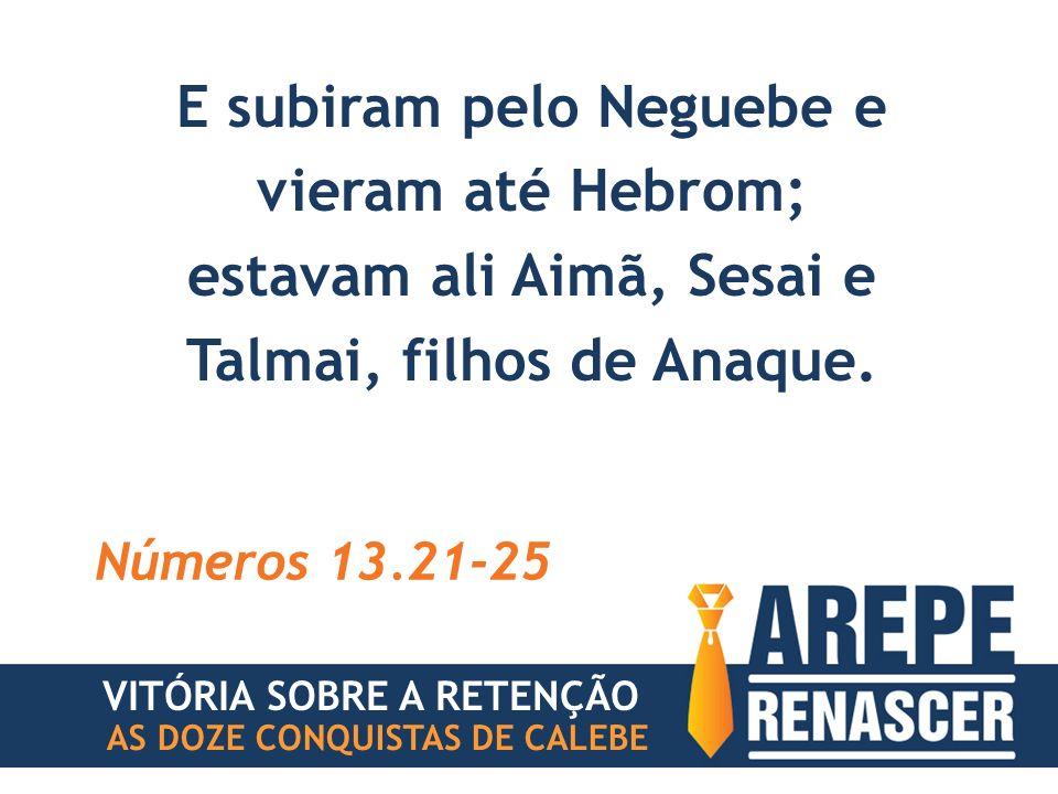 E subiram pelo Neguebe e vieram até Hebrom; estavam ali Aimã, Sesai e Talmai, filhos de Anaque. Números 13.21-25 VITÓRIA SOBRE A RETENÇÃO AS DOZE CONQ
