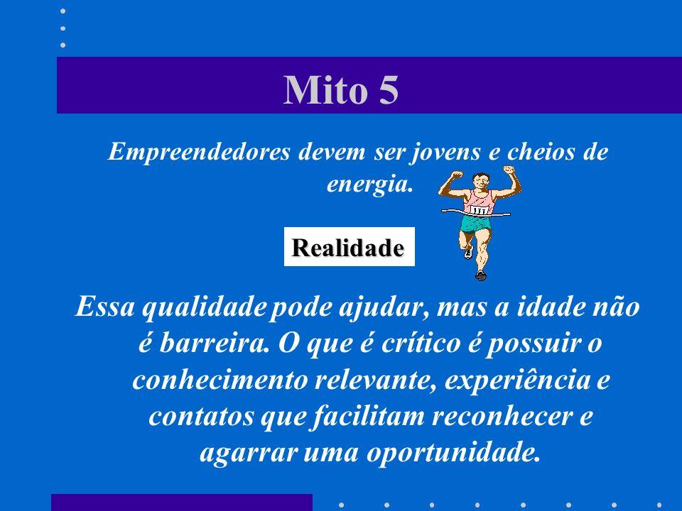 Mito 5 Empreendedores devem ser jovens e cheios de energia. Essa qualidade pode ajudar, mas a idade não é barreira. O que é crítico é possuir o conhec