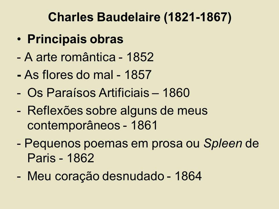 Charles Baudelaire (1821-1867) Principais obras - A arte romântica - 1852 - As flores do mal - 1857 -Os Paraísos Artificiais – 1860 -Reflexões sobre alguns de meus contemporâneos - 1861 - Pequenos poemas em prosa ou Spleen de Paris - 1862 -Meu coração desnudado - 1864