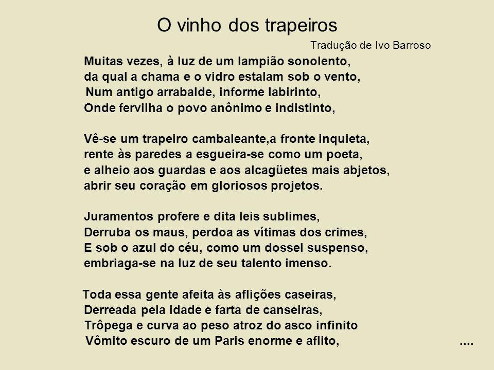 O vinho dos trapeiros Tradução de Ivo Barroso Muitas vezes, à luz de um lampião sonolento, da qual a chama e o vidro estalam sob o vento, Num antigo arrabalde, informe labirinto, Onde fervilha o povo anônimo e indistinto, Vê-se um trapeiro cambaleante,a fronte inquieta, rente às paredes a esgueira-se como um poeta, e alheio aos guardas e aos alcagüetes mais abjetos, abrir seu coração em gloriosos projetos.