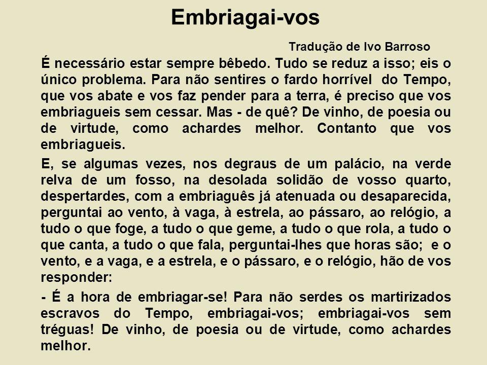 Embriagai-vos Tradução de Ivo Barroso É necessário estar sempre bêbedo.