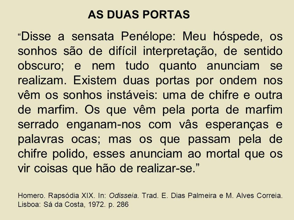 AS DUAS PORTAS Disse a sensata Penélope: Meu hóspede, os sonhos são de difícil interpretação, de sentido obscuro; e nem tudo quanto anunciam se realizam.