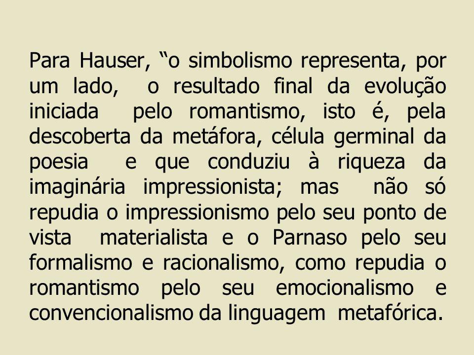 Para Hauser, o simbolismo representa, por um lado, o resultado final da evolução iniciada pelo romantismo, isto é, pela descoberta da metáfora, célula germinal da poesia e que conduziu à riqueza da imaginária impressionista; mas não só repudia o impressionismo pelo seu ponto de vista materialista e o Parnaso pelo seu formalismo e racionalismo, como repudia o romantismo pelo seu emocionalismo e convencionalismo da linguagem metafórica.