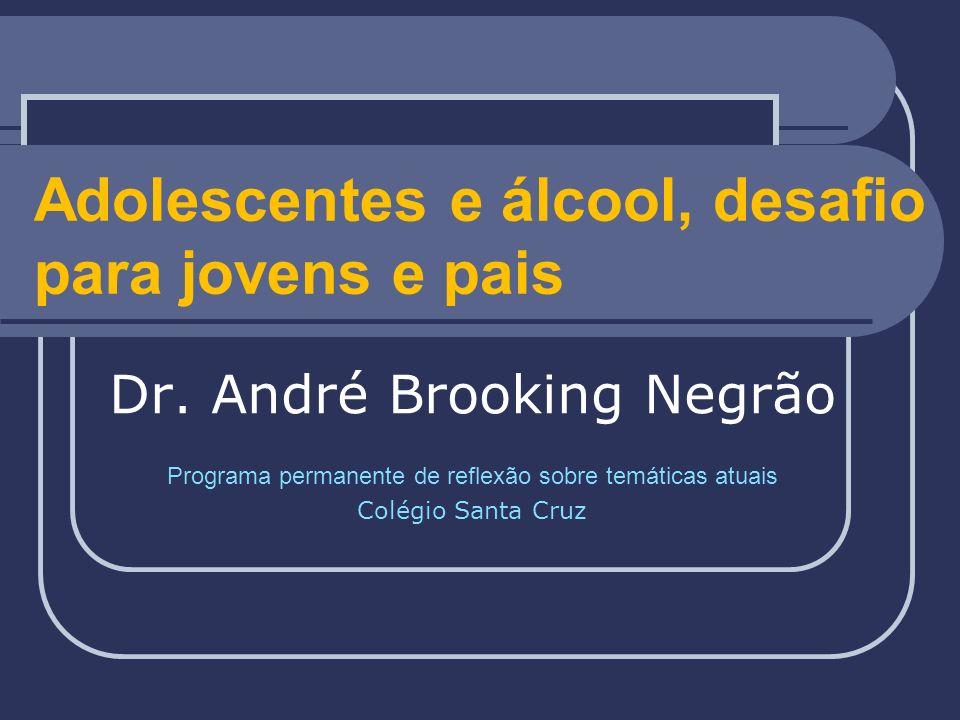 Adolescentes e álcool, desafio para jovens e pais Dr. André Brooking Negrão Programa permanente de reflexão sobre temáticas atuais Colégio Santa Cruz