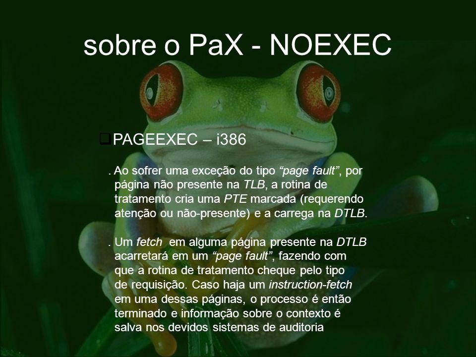 sobre o PaX - NOEXEC PAGEEXEC – i386. Ao sofrer uma exceção do tipo page fault, por página não presente na TLB, a rotina de tratamento cria uma PTE ma