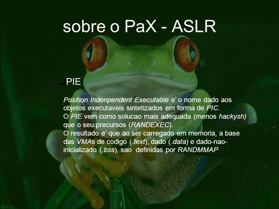 sobre o PaX - ASLR PIE Position Indenpendent Executable e o nome dado aos objetos executaveis sintetizados em forma de PIC. O PIE vem como solucao mai