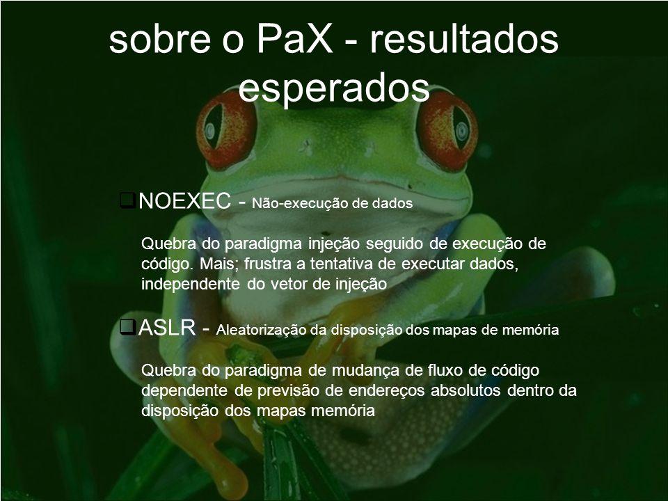 sobre o PaX - resultados esperados NOEXEC - Não-execução de dados Quebra do paradigma injeção seguido de execução de código. Mais; frustra a tentativa