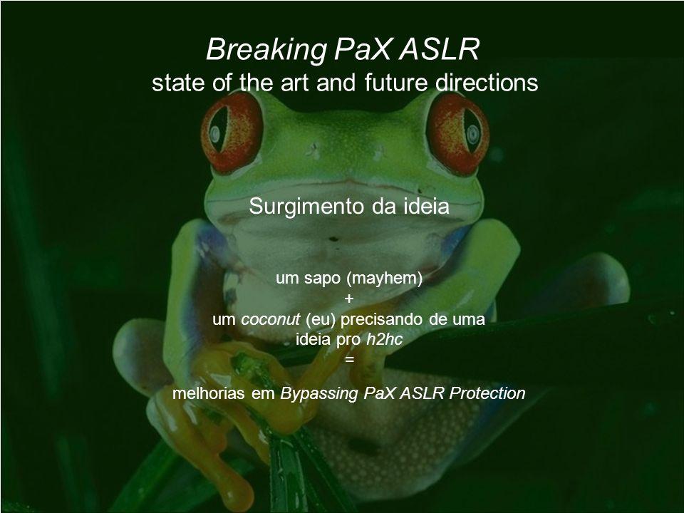 Breaking PaX ASLR state of the art and future directions Surgimento da ideia um sapo (mayhem) + um coconut (eu) precisando de uma ideia pro h2hc = mel
