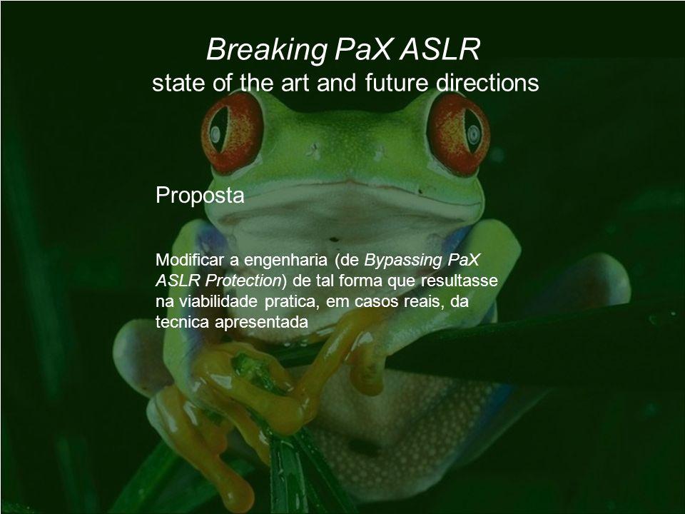 Breaking PaX ASLR state of the art and future directions Proposta Modificar a engenharia (de Bypassing PaX ASLR Protection) de tal forma que resultasse na viabilidade pratica, em casos reais, da tecnica apresentada