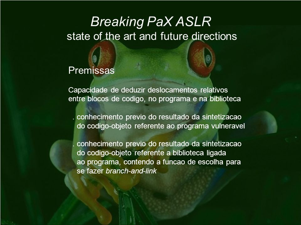 Breaking PaX ASLR state of the art and future directions Premissas Capacidade de deduzir deslocamentos relativos entre blocos de codigo, no programa e na biblioteca.