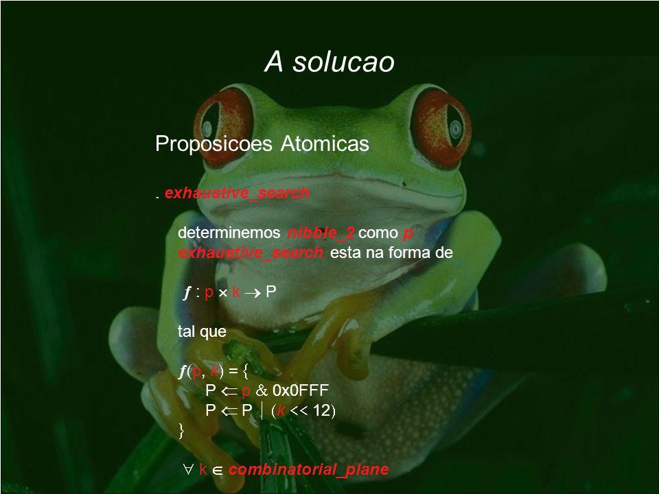 A solucao Proposicoes Atomicas. exhaustive_search determinemos nibble_2 como p exhaustive_search esta na forma de : p k P tal que p, k P p 0x0FFF P P