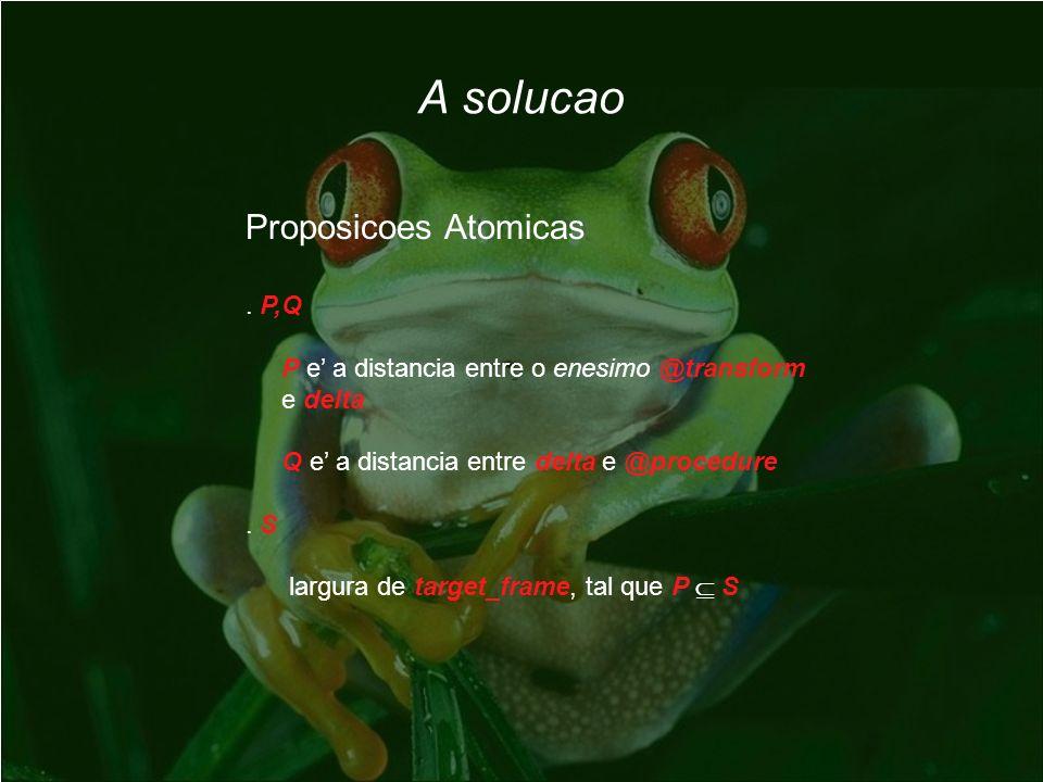 A solucao Proposicoes Atomicas. P,Q P e a distancia entre o enesimo @transform e delta Q e a distancia entre delta e @procedure. S largura de target_f