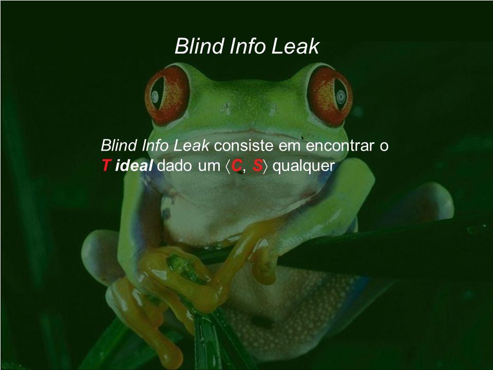 Blind Info Leak Blind Info Leak consiste em encontrar o T ideal dado um C, S qualquer