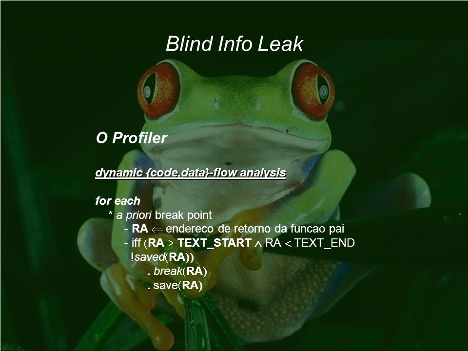 Blind Info Leak O Profiler dynamic {code,data}-flow analysis for each * a priori break point - RA endereco de retorno da funcao pai - iff RA TEXT_START RA TEXT_END !saved RA.